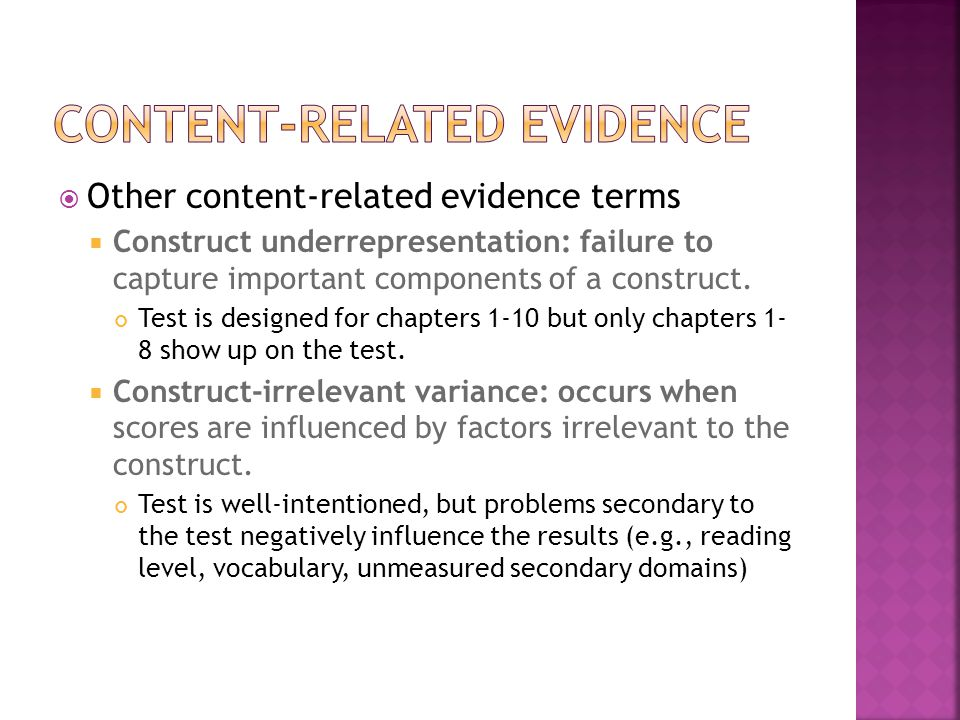  Other content-related evidence terms  Construct underrepresentation: failure to capture important components of a construct. Test is designed for c