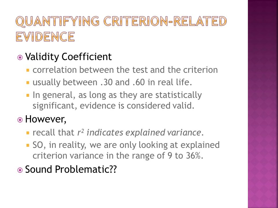  Validity Coefficient  correlation between the test and the criterion  usually between.30 and.60 in real life.  In general, as long as they are st