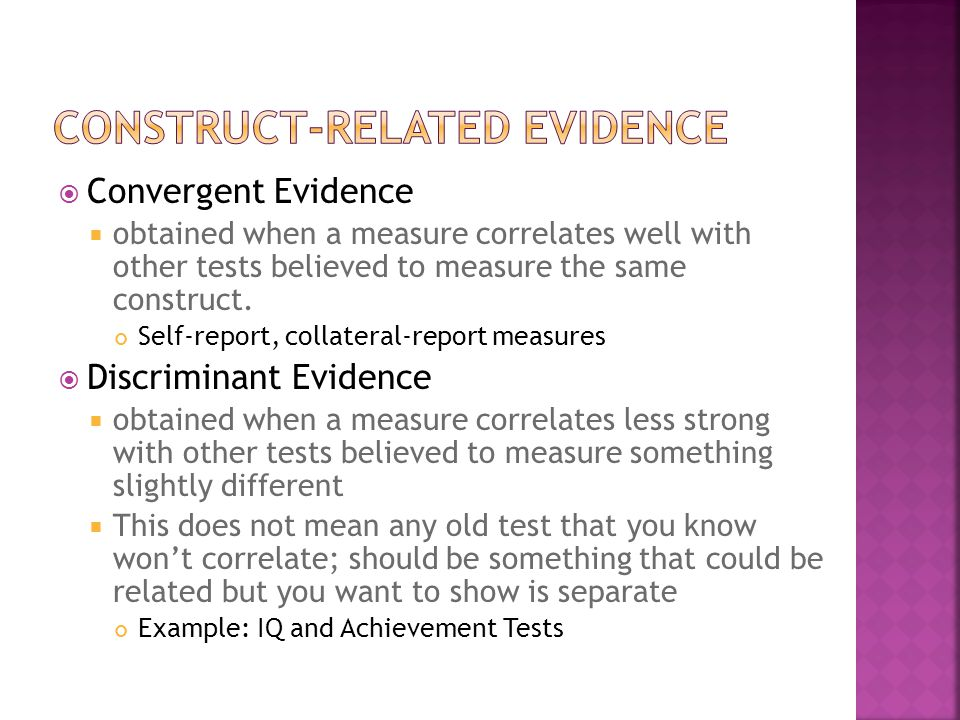  Convergent Evidence  obtained when a measure correlates well with other tests believed to measure the same construct. Self-report, collateral-repor