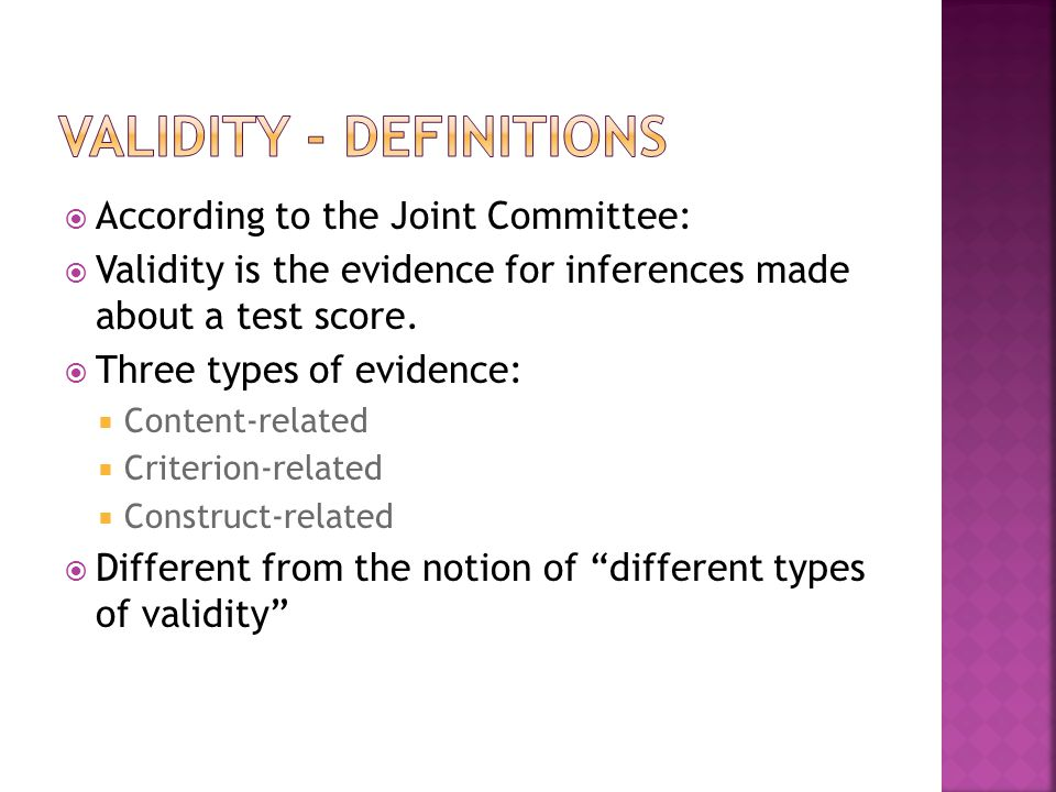  According to the Joint Committee:  Validity is the evidence for inferences made about a test score.  Three types of evidence:  Content-related 