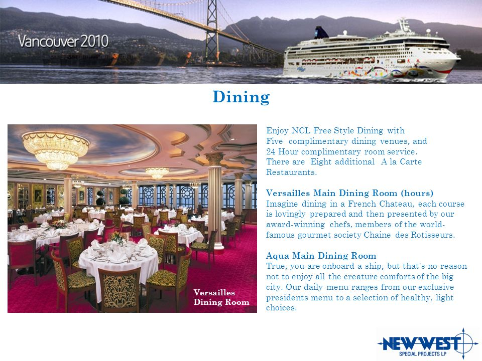 Dining Enjoy NCL Free Style Dining with Five complimentary dining venues, and 24 Hour complimentary room service.