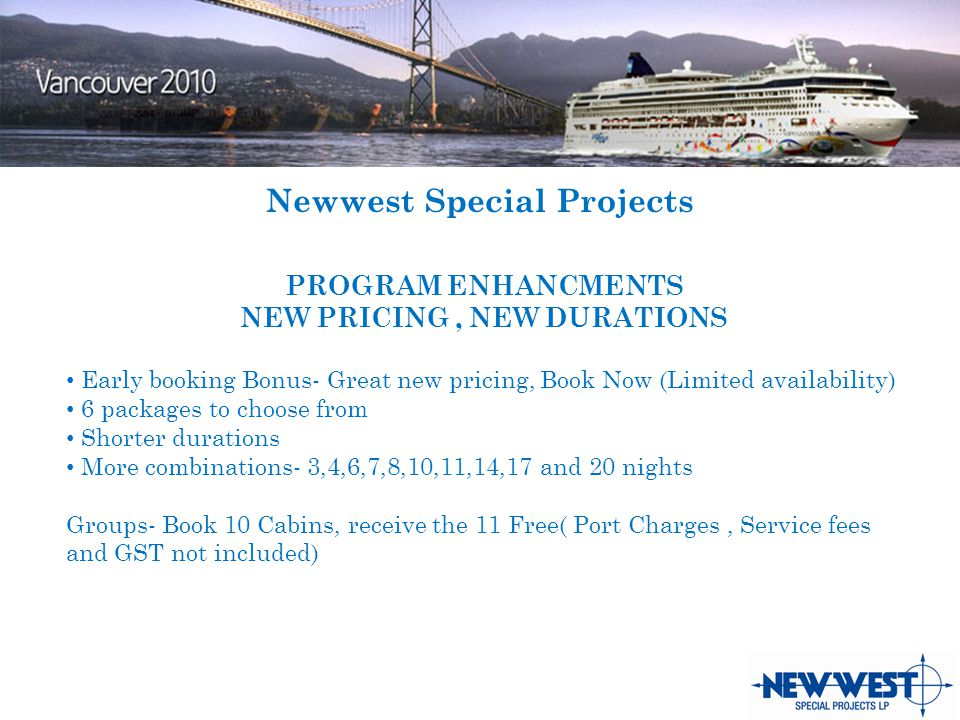 Newwest Special Projects PROGRAM ENHANCMENTS NEW PRICING, NEW DURATIONS Early booking Bonus- Great new pricing, Book Now (Limited availability) 6 packages to choose from Shorter durations More combinations- 3,4,6,7,8,10,11,14,17 and 20 nights Groups- Book 10 Cabins, receive the 11 Free( Port Charges, Service fees and GST not included)