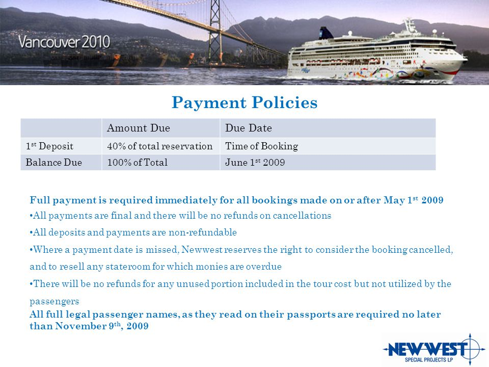 Payment Policies Amount DueDue Date 1 st Deposit40% of total reservationTime of Booking Balance Due100% of TotalJune 1 st 2009 Full payment is required immediately for all bookings made on or after May 1 st 2009 All payments are final and there will be no refunds on cancellations All deposits and payments are non-refundable Where a payment date is missed, Newwest reserves the right to consider the booking cancelled, and to resell any stateroom for which monies are overdue There will be no refunds for any unused portion included in the tour cost but not utilized by the passengers All full legal passenger names, as they read on their passports are required no later than November 9 th, 2009