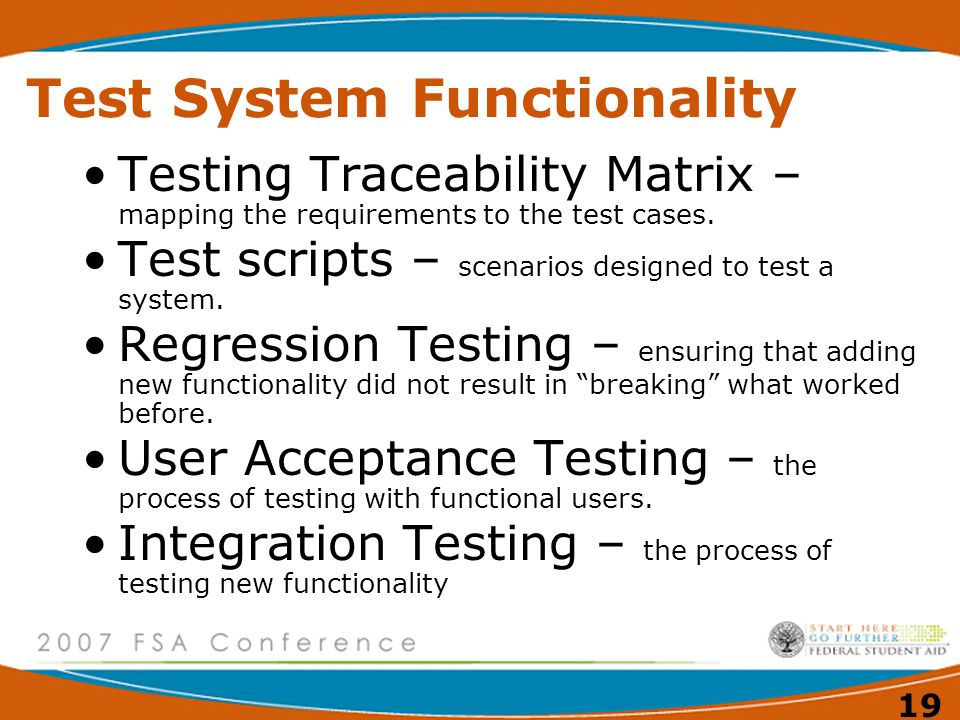 19 Test System Functionality Testing Traceability Matrix – mapping the requirements to the test cases. Test scripts – scenarios designed to test a sys