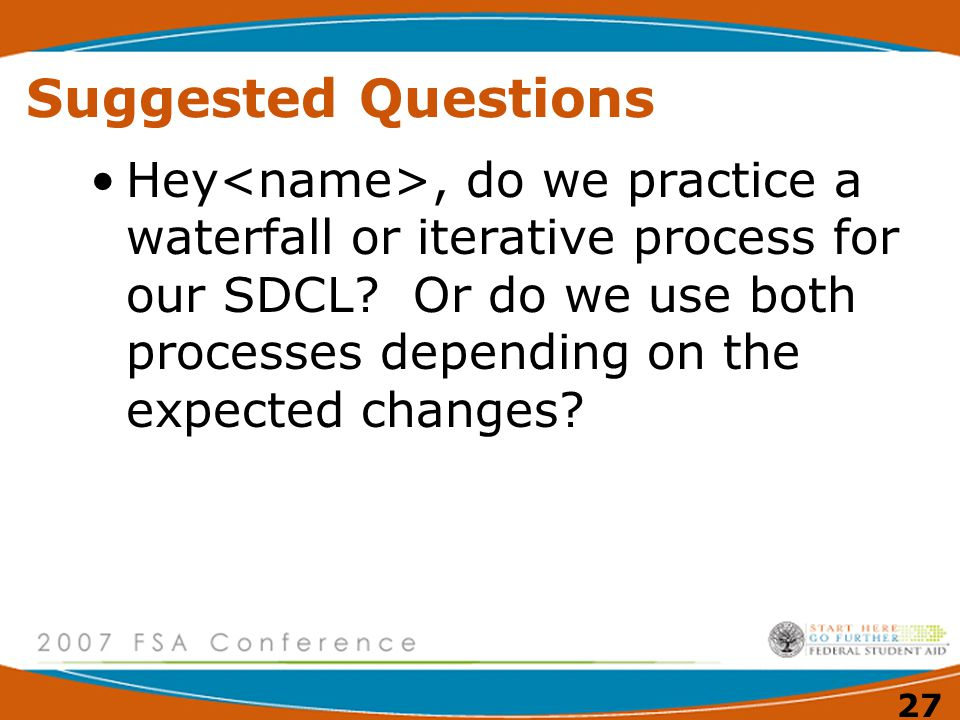 27 Suggested Questions Hey, do we practice a waterfall or iterative process for our SDCL.