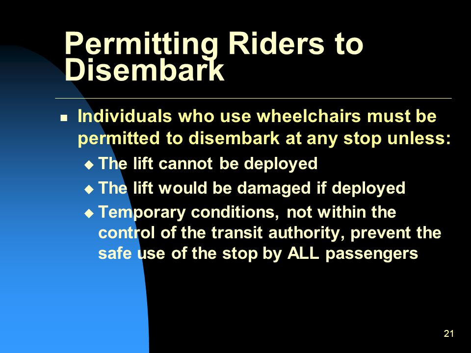 21 Permitting Riders to Disembark Individuals who use wheelchairs must be permitted to disembark at any stop unless:  The lift cannot be deployed  The lift would be damaged if deployed  Temporary conditions, not within the control of the transit authority, prevent the safe use of the stop by ALL passengers