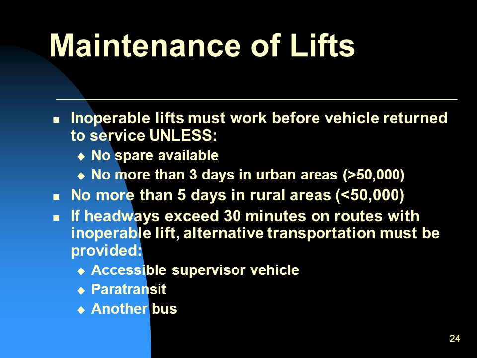 24 Maintenance of Lifts Inoperable lifts must work before vehicle returned to service UNLESS:  No spare available  No more than 3 days in urban areas (>50,000) No more than 5 days in rural areas (<50,000) If headways exceed 30 minutes on routes with inoperable lift, alternative transportation must be provided:  Accessible supervisor vehicle  Paratransit  Another bus