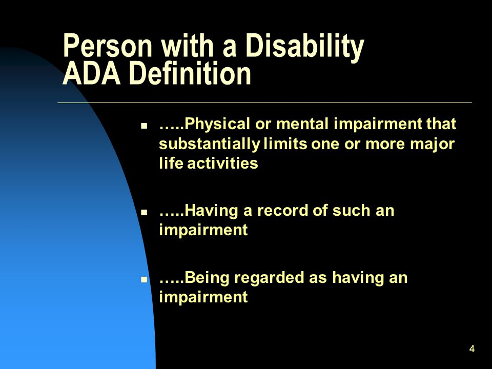 4 Person with a Disability ADA Definition …..Physical or mental impairment that substantially limits one or more major life activities …..Having a record of such an impairment …..Being regarded as having an impairment