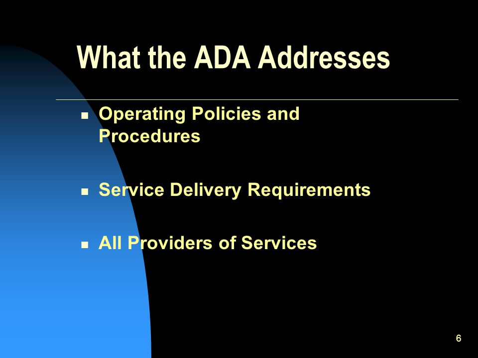 6 What the ADA Addresses Operating Policies and Procedures Service Delivery Requirements All Providers of Services