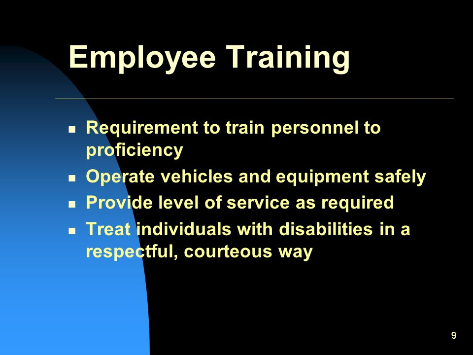 9 Employee Training Requirement to train personnel to proficiency Operate vehicles and equipment safely Provide level of service as required Treat individuals with disabilities in a respectful, courteous way
