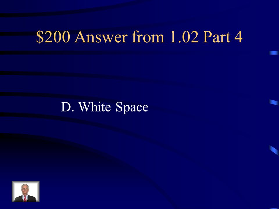 $200 Question from 1.02 Part 4 Negative or empty space between text and/or graphics. A. Proximity/Unity B. Repetition/Consistency C. Contrast D. White