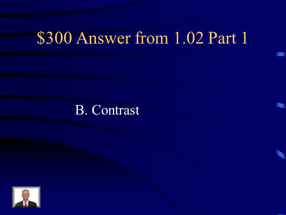 $300 Question from 1.02 Part 1 The use of big and small elements, black and white text, squares, and circles is referred to as: A. Alignment B. Contra
