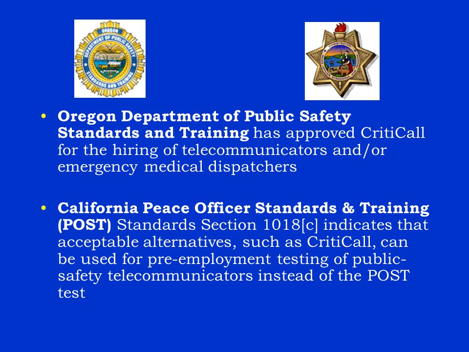 Oregon Department of Public Safety Standards and Training has approved CritiCall for the hiring of telecommunicators and/or emergency medical dispatchers California Peace Officer Standards & Training (POST) Standards Section 1018[c] indicates that acceptable alternatives, such as CritiCall, can be used for pre-employment testing of public- safety telecommunicators instead of the POST test