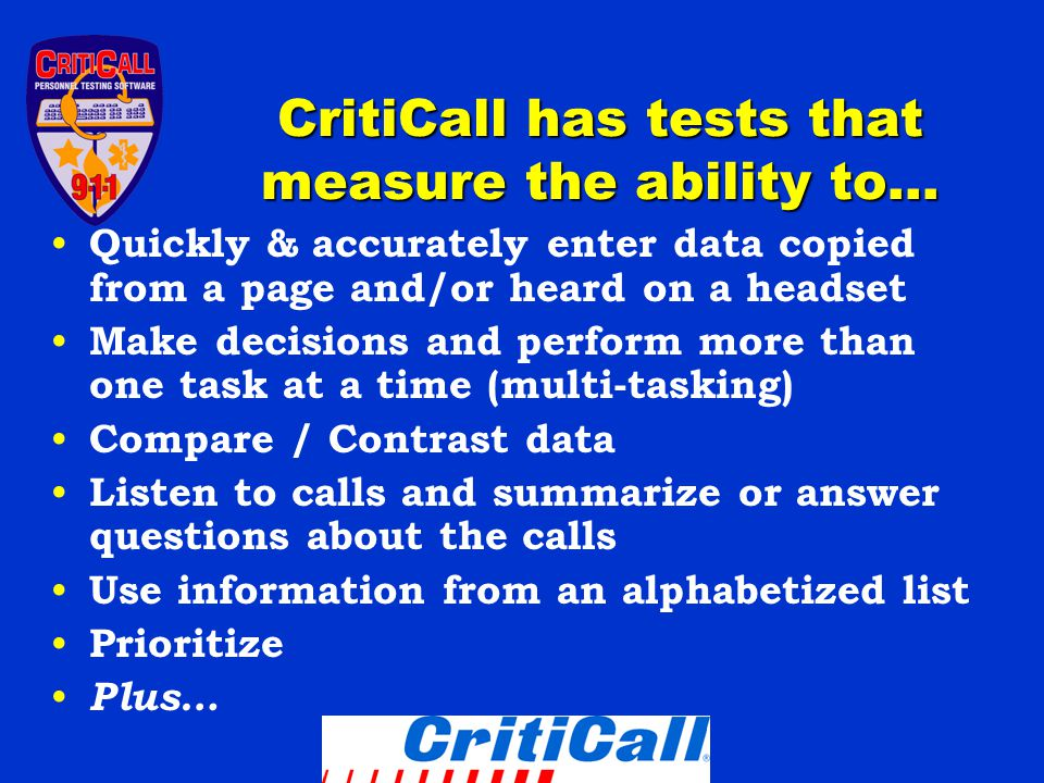 CritiCall has tests that measure the ability to… Quickly & accurately enter data copied from a page and/or heard on a headset Make decisions and perform more than one task at a time (multi-tasking) Compare / Contrast data Listen to calls and summarize or answer questions about the calls Use information from an alphabetized list Prioritize Plus…