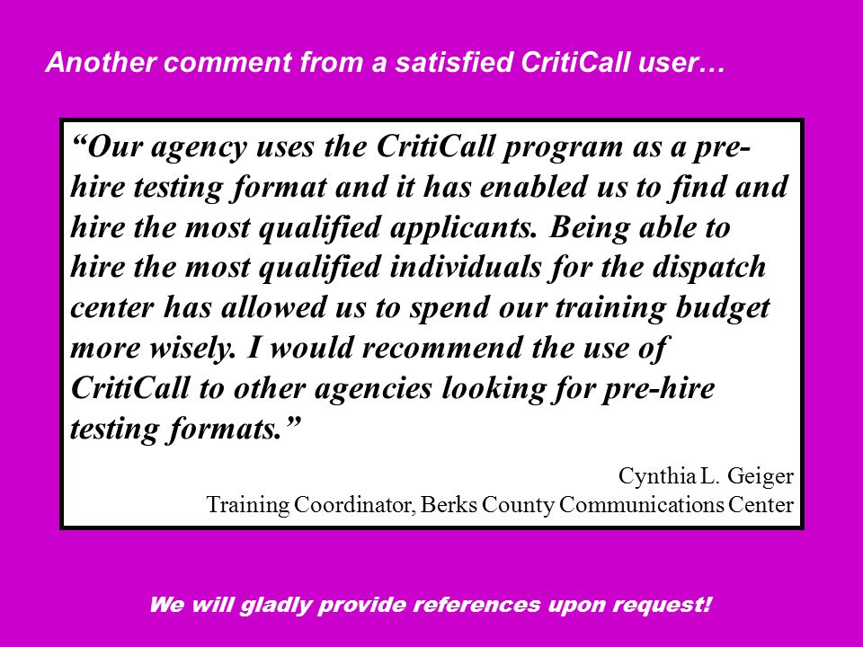 Our agency uses the CritiCall program as a pre- hire testing format and it has enabled us to find and hire the most qualified applicants.