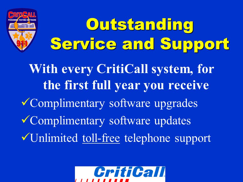 Outstanding Service and Support With every CritiCall system, for the first full year you receive Complimentary software upgrades Complimentary software updates Unlimited toll-free telephone support