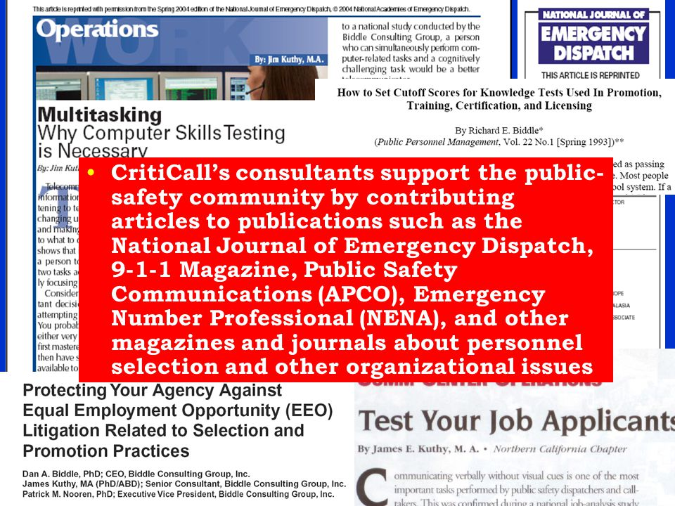 CritiCall's consultants support the public- safety community by contributing articles to publications such as the National Journal of Emergency Dispatch, 9-1-1 Magazine, Public Safety Communications (APCO), Emergency Number Professional (NENA), and other magazines and journals about personnel selection and other organizational issues