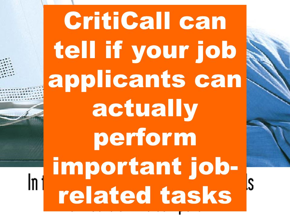 CritiCall can tell if your job applicants can actually perform important job- related tasks