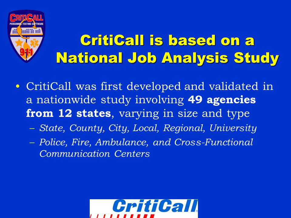 CritiCall is based on a National Job Analysis Study CritiCall was first developed and validated in a nationwide study involving 49 agencies from 12 states, varying in size and type – State, County, City, Local, Regional, University – Police, Fire, Ambulance, and Cross-Functional Communication Centers