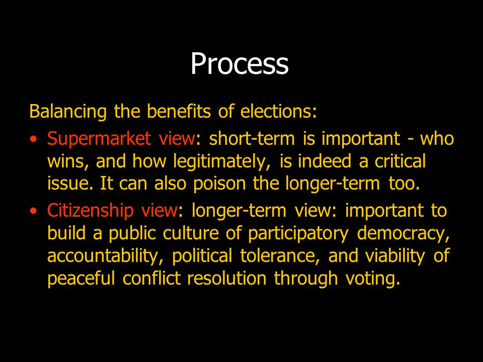 Process Balancing the benefits of elections: Supermarket view: short-term is important - who wins, and how legitimately, is indeed a critical issue.