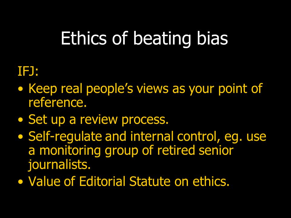 Ethics of beating bias IFJ: Keep real people's views as your point of reference.