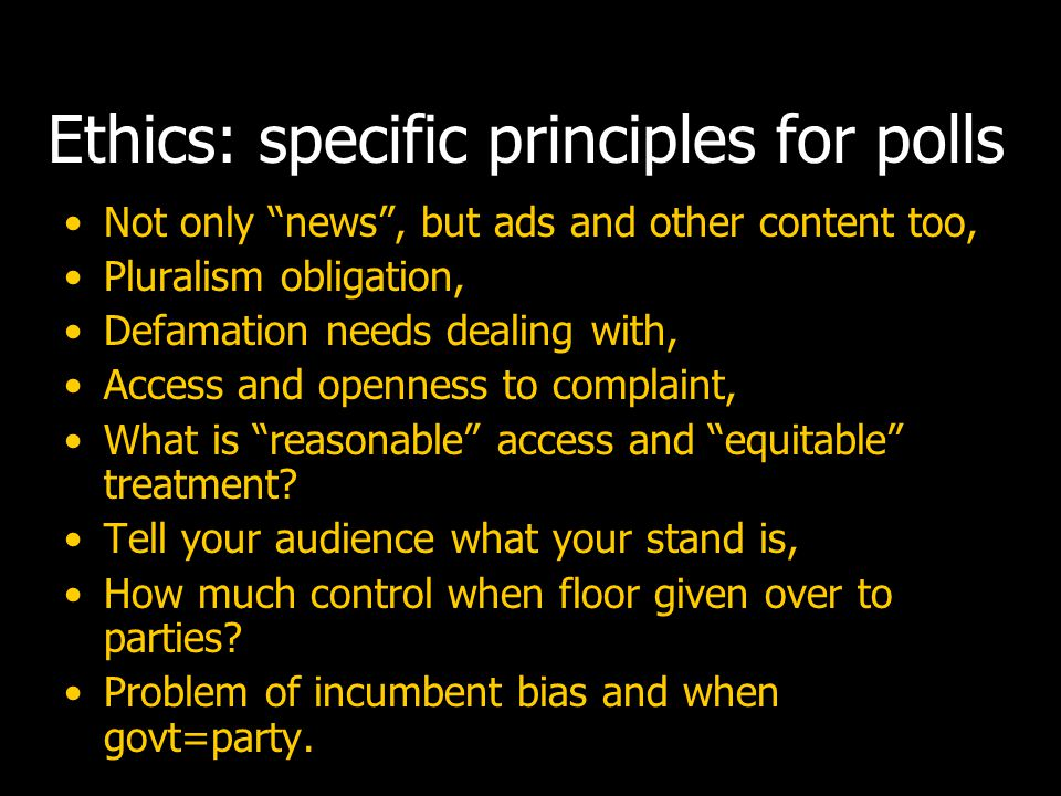 Ethics: specific principles for polls Problem of incumbent bias and when news about govt plays to advantage of the ruling party.