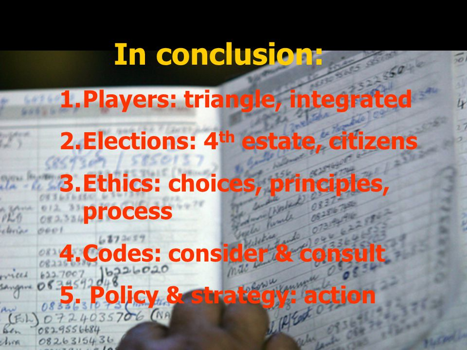 In conclusion: 1.Players: triangle, integrated 2.Elections: 4 th estate, citizens 3.Ethics: choices, principles, process 4.Codes: consider & consult 5.