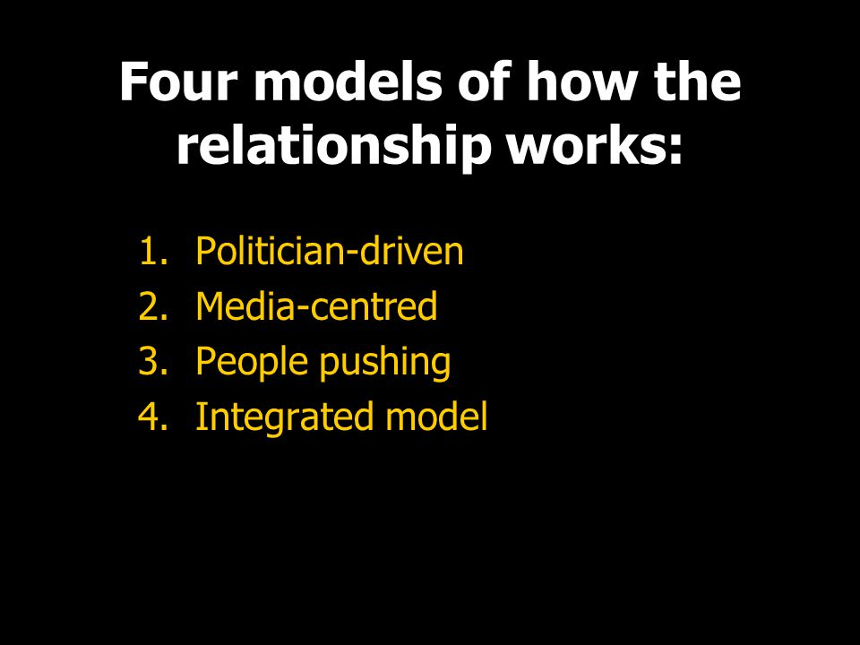 Four models of how the relationship works: 1.Politician-driven 2.Media-centred 3.People pushing 4.Integrated model