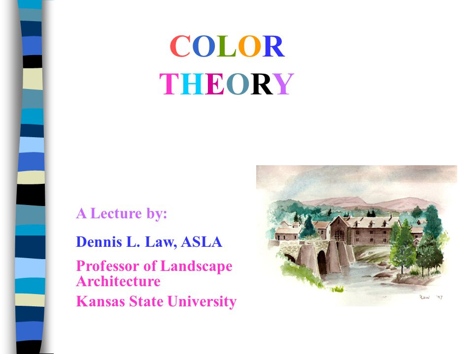 COLORTHEORYCOLORTHEORY A Lecture by: Dennis L. Law, ASLA Professor of Landscape Architecture Kansas State University