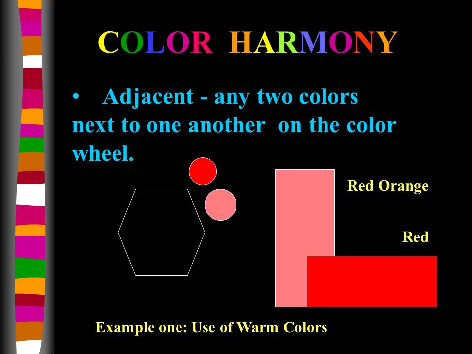 Adjacent - any two colors next to one another on the color wheel. COLOR HARMONY Red Orange Red Example one: Use of Warm Colors