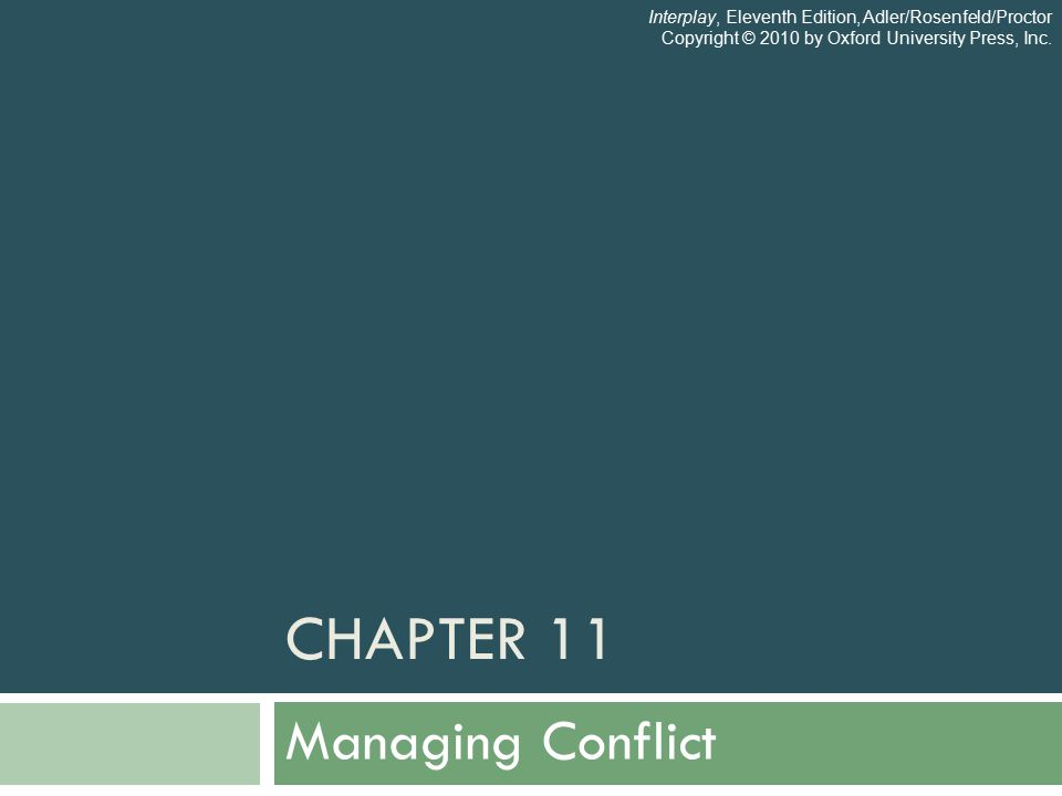CHAPTER 11 Managing Conflict Interplay, Eleventh Edition, Adler/Rosenfeld/Proctor Copyright © 2010 by Oxford University Press, Inc.