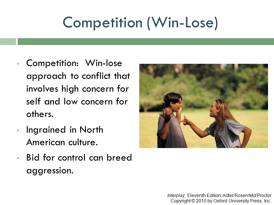 Competition (Win-Lose)  Competition: Win-lose approach to conflict that involves high concern for self and low concern for others.  Ingrained in Nor