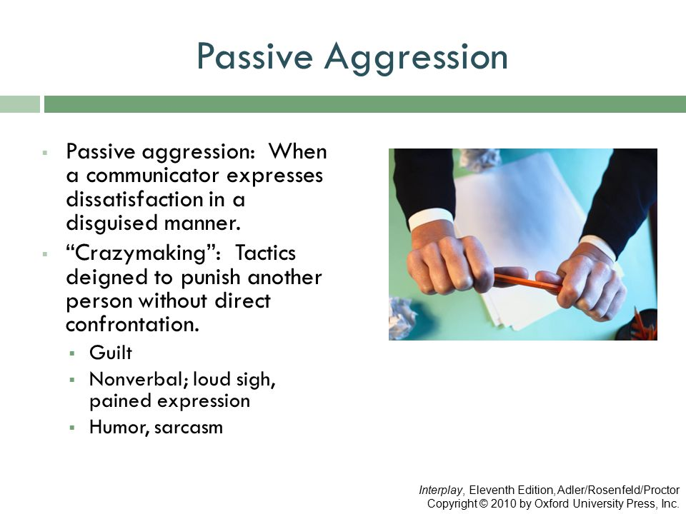 "Passive Aggression  Passive aggression: When a communicator expresses dissatisfaction in a disguised manner.  ""Crazymaking"": Tactics deigned to puni"