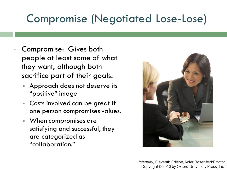 Compromise (Negotiated Lose-Lose)  Compromise: Gives both people at least some of what they want, although both sacrifice part of their goals.  Appr