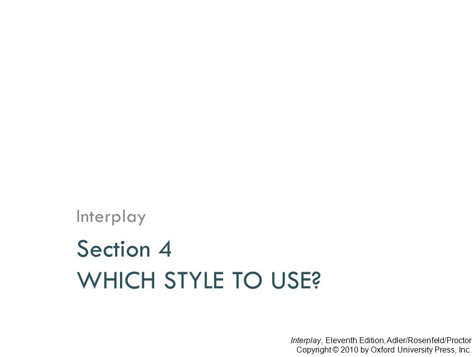 Section 4 WHICH STYLE TO USE? Interplay Interplay, Eleventh Edition, Adler/Rosenfeld/Proctor Copyright © 2010 by Oxford University Press, Inc.