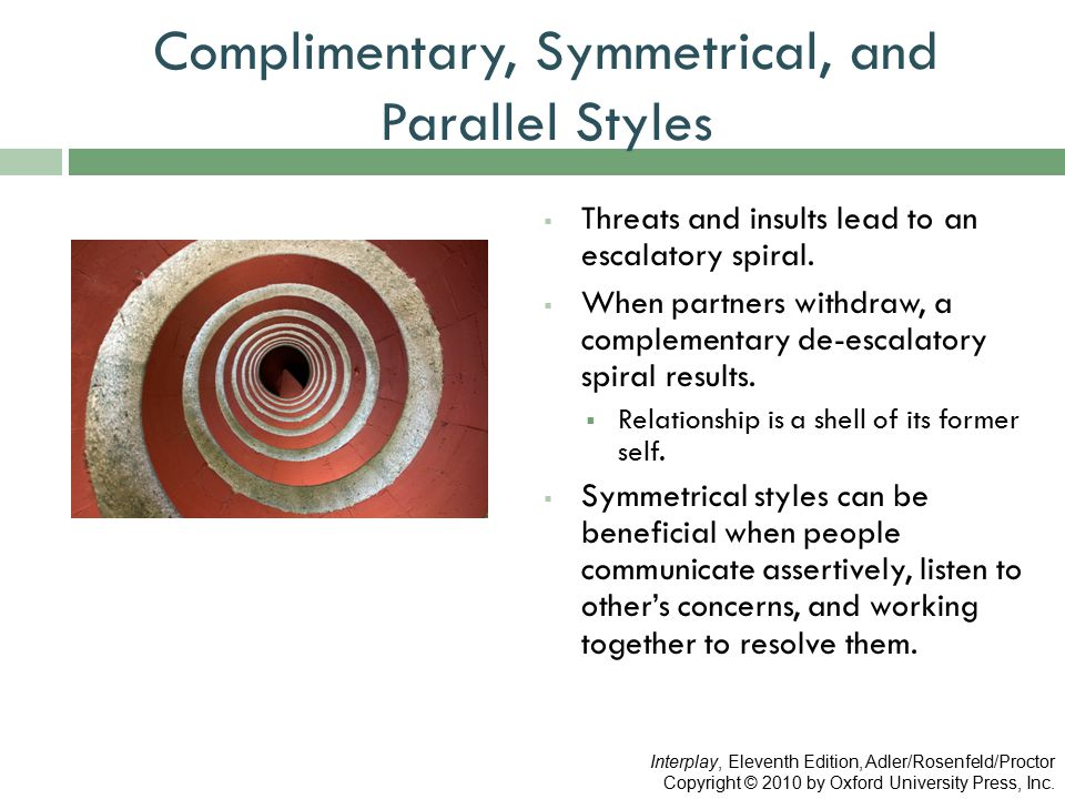 Complimentary, Symmetrical, and Parallel Styles  Threats and insults lead to an escalatory spiral.  When partners withdraw, a complementary de-escal