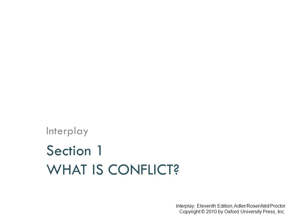 Hocker and Wilmot definition…  Conflict is an expressed struggle between at least two interdependent parties who perceive incompatible goals, scarce resources, and interference from the other party in achieving their goals. Interplay, Eleventh Edition, Adler/Rosenfeld/Proctor Copyright © 2010 by Oxford University Press, Inc.