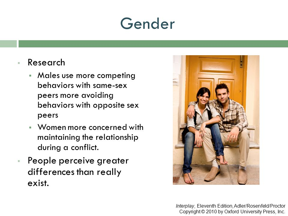Gender  Research  Males use more competing behaviors with same-sex peers more avoiding behaviors with opposite sex peers  Women more concerned with