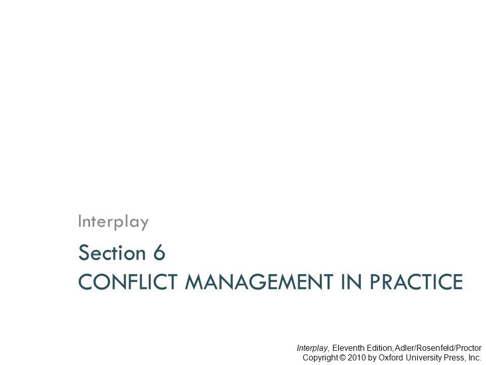 Section 6 CONFLICT MANAGEMENT IN PRACTICE Interplay Interplay, Eleventh Edition, Adler/Rosenfeld/Proctor Copyright © 2010 by Oxford University Press,