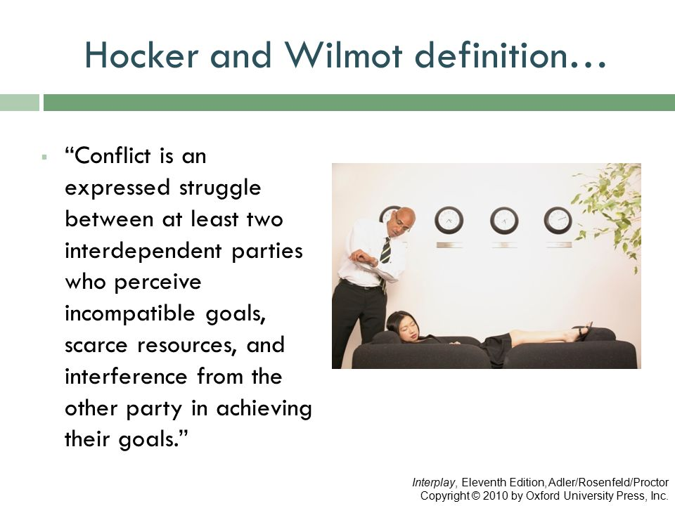 "Hocker and Wilmot definition…  ""Conflict is an expressed struggle between at least two interdependent parties who perceive incompatible goals, scarce"