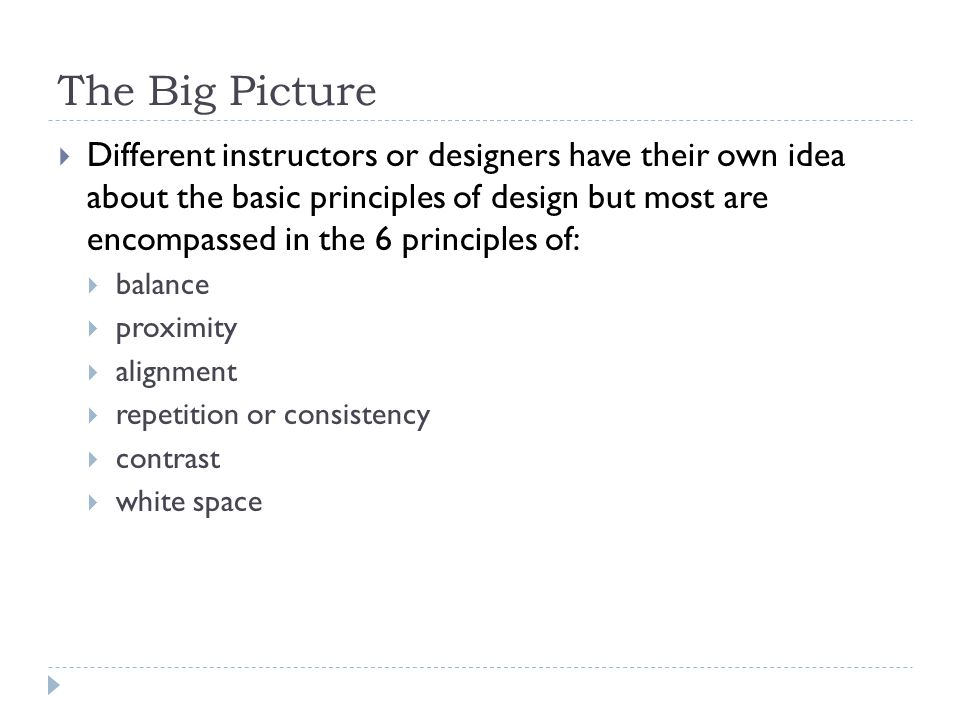 The Big Picture  Different instructors or designers have their own idea about the basic principles of design but most are encompassed in the 6 principles of:  balance  proximity  alignment  repetition or consistency  contrast  white space