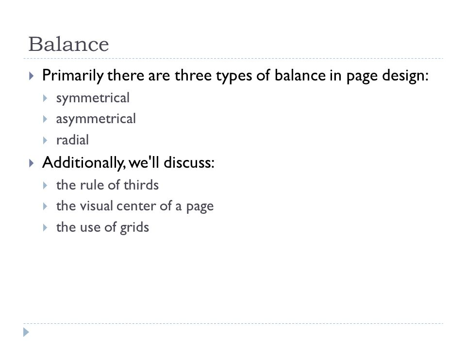 Balance  Primarily there are three types of balance in page design:  symmetrical  asymmetrical  radial  Additionally, we ll discuss:  the rule of thirds  the visual center of a page  the use of grids
