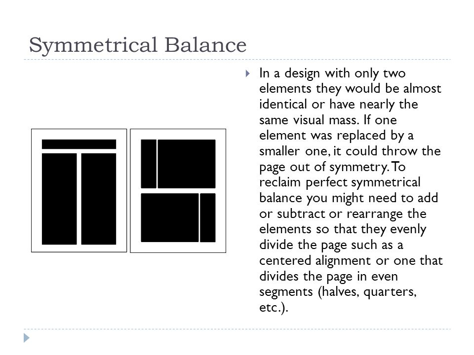 Symmetrical Balance  In a design with only two elements they would be almost identical or have nearly the same visual mass.