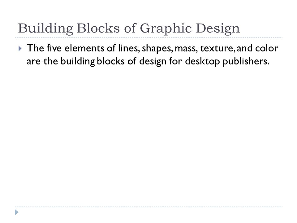 Building Blocks of Graphic Design  The five elements of lines, shapes, mass, texture, and color are the building blocks of design for desktop publishers.