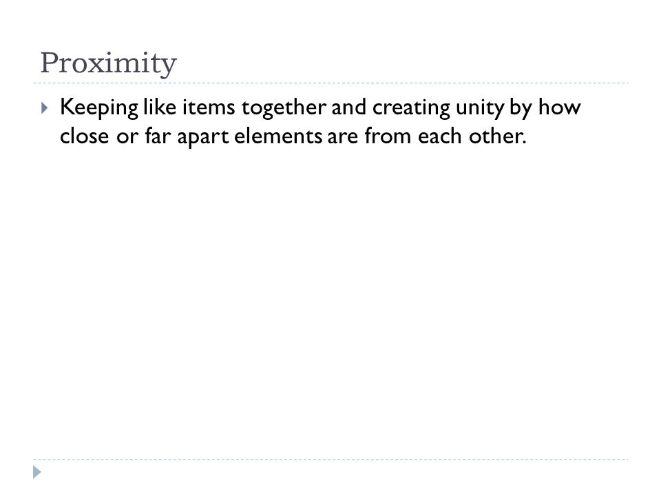 Proximity  Keeping like items together and creating unity by how close or far apart elements are from each other.