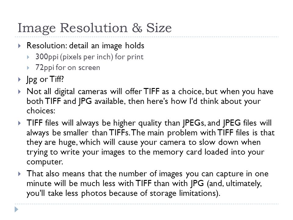 Image Resolution & Size  Resolution: detail an image holds  300ppi (pixels per inch) for print  72ppi for on screen  Jpg or Tiff.