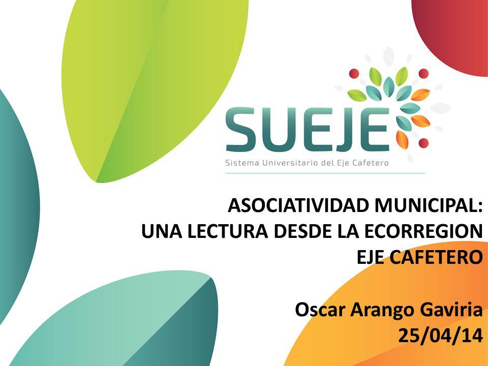 ASOCIATIVIDAD MUNICIPAL: UNA LECTURA DESDE LA ECORREGION EJE CAFETERO Oscar Arango Gaviria 25/04/14