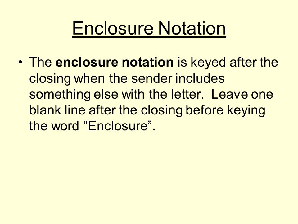 Enclosure Notation The enclosure notation is keyed after the closing when the sender includes something else with the letter.