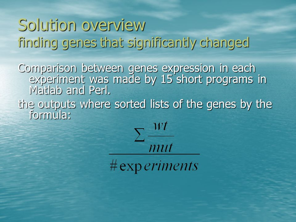 Solution overview finding genes that significantly changed Comparison between genes expression in each experiment was made by 15 short programs in Matlab and Perl.