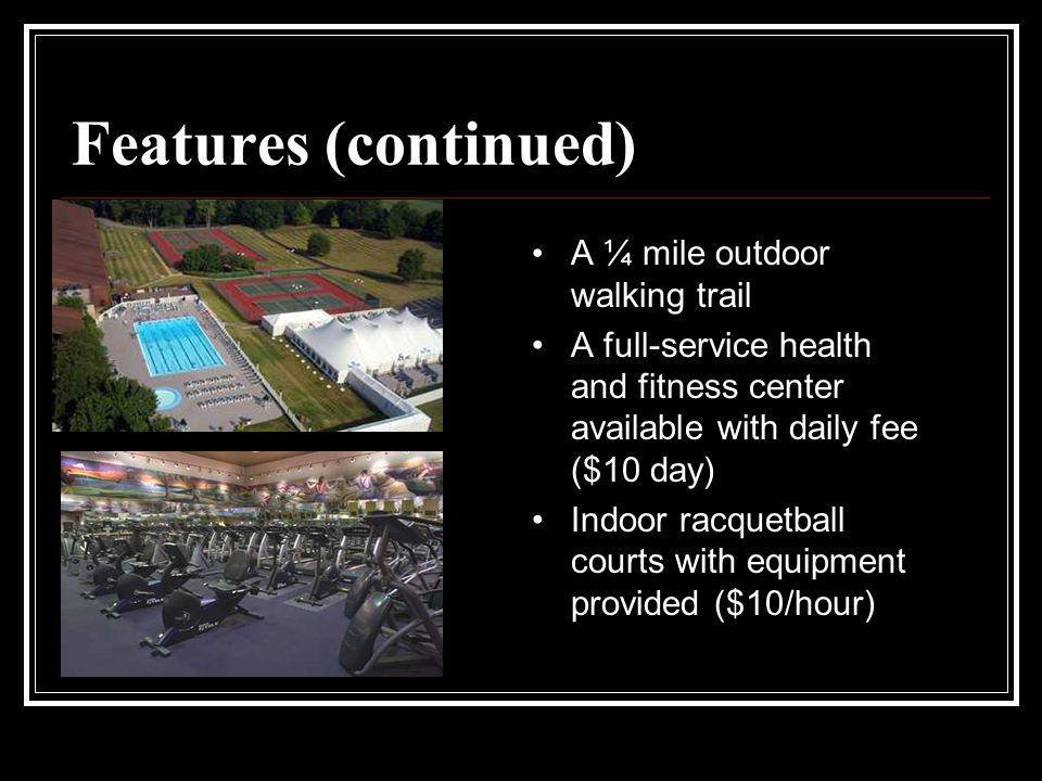 Features (continued) A ¼ mile outdoor walking trail A full-service health and fitness center available with daily fee ($10 day) Indoor racquetball courts with equipment provided ($10/hour)
